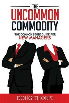 The Uncommon Commodity: The Common Sense Guide for New Managers