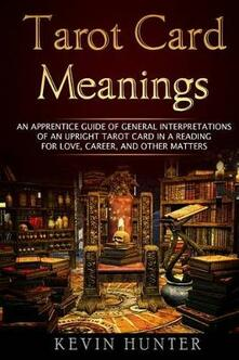 Tarot Card Meanings: An Apprentice Guide of General Interpretations of an Upright Tarot Card in a Reading ?for Love, Career, and other Matters