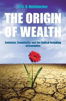 The Origin Of Wealth: Evolution, Complexity, and the Radical Remaking of Economics - Eric Beinhocker - cover