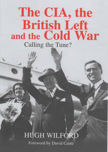 The CIA, The British Left And The Cold War - Hugh Wilford,David Caute - cover