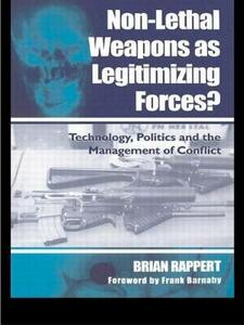 Non-lethal Weapons as Legitimising Forces?: Technology, Politics and the Management of Conflict - Brian Rappert - cover