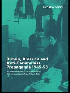 Britain, America and Anti-Communist Propaganda 1945-53: The Information Research Department - Andrew Defty - cover