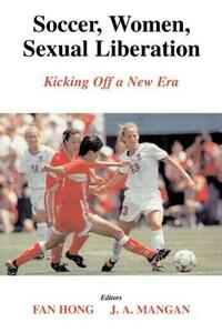 Soccer, Women, Sexual Liberation: Kicking off a New Era - Fan Hong,J. A. Mangan - cover