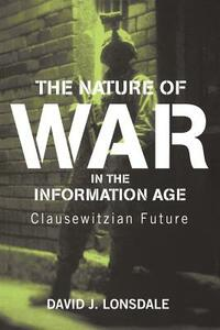 The Nature of War in the Information Age: Clausewitzian Future - David J. Lonsdale - cover