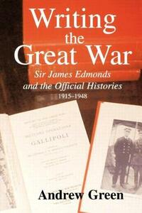 Writing the Great War: Sir James Edmonds and the Official Histories, 1915-1948 - Andrew Green - cover