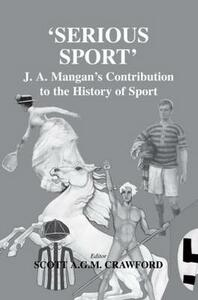 Serious Sport: J.A. Mangan's Contribution to the History of Sport - cover