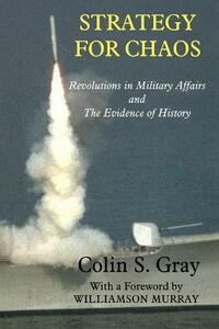 Strategy for Chaos: Revolutions in Military Affairs and the Evidence of History - Colin S. Gray - cover