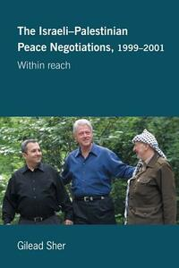 Israeli-Palestinian Peace Negotiations, 1999-2001: Within Reach - Gilead Sher - cover
