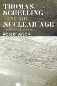 Thomas Schelling and the Nuclear Age: Strategy as Social Science - Robert Ayson - cover