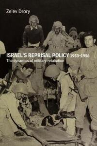 Israel's Reprisal Policy, 1953-1956: The Dynamics of Military Retaliation - Ze'ev Drory - cover