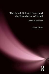The Israeli Defence Forces and the Foundation of Israel: Utopia in Uniform - Ze'ev Drory - cover