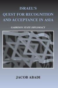 Israel's Quest for Recognition and Acceptance in Asia: Garrison State Diplomacy - Jacob Abadi - cover