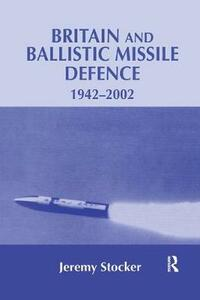 Britain and Ballistic Missile Defence, 1942-2002 - Jeremy Stocker - cover