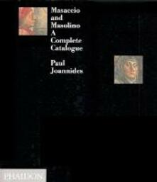 Masaccio and Masolino. A complete catalogue - Paul Joannides - copertina