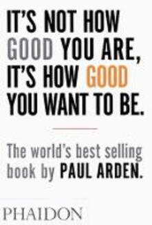 It's Not How Good You Are, It's How Good You Want To Be - Paul Arden - copertina