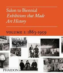 Salon to Biennial. Exhibitions that made art history. Vol. 1: 1863-1959. - copertina