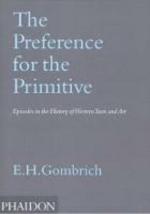 The Preference for the Primitive. Episodes in the History of Western Taste and Art - Ernst H. Gombrich - copertina