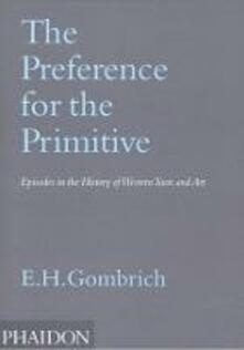 The Preference for the Primitive. Episodes in the History of Western Taste and Art. Ediz. illustrata - Ernst H. Gombrich - copertina