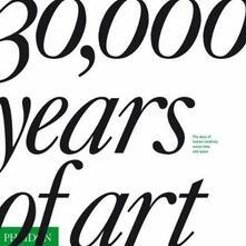 30.000 years of art. The story of human creativity across time & space. Ediz. illustrata - copertina