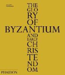 The Glory of Byzantium and early Christendom - Antony Eastmond - copertina