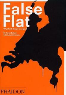 False flat. Why dutch design is so good - Aaron Betsky,Adam Eeuwens - copertina