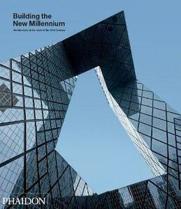 Building the New Millennium: Architecture at the Start of the 21st Century - Justine Sambrook,Sarah Watson,Phaidon Editors - cover