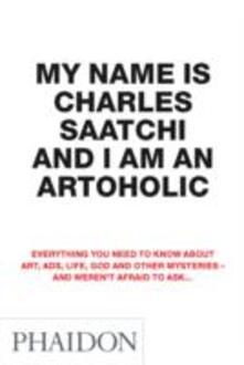 My name is Charles Saatchi and I am an artoholic - Charles Saatchi - copertina
