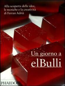 Un giorno a elBulli. Alla scoperta delle idee, le tecniche e la creatività di Ferran Adrià - Ferran Adrià,Albert Adrià,Juli Soler - copertina