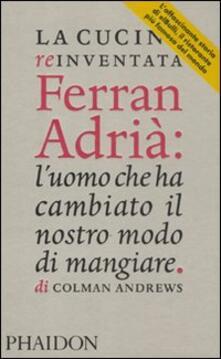 La cucina reinventata. Ferran Adrià: l'uomo che ha cambiato il nostro modo di mangiare - Colman Andrews - copertina
