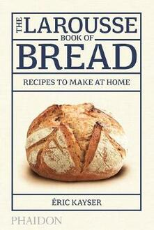 The Larousse book of bread. Recipes to make at home - Éric Kayser - copertina