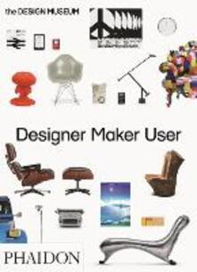 Designer maker user. Ediz. a colori - Alex Newson,Eleanor Suggett,Deyan Sudjic - copertina