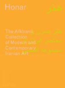 Honar: The Afkhami Collection of modern and contemporary iranian art. Ediz. a colori