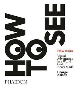 How to see. Visual adventures in a world god never made. Ediz. illustrata - George Nelson - copertina