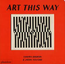 Art this way. Ediz. a colori - Tamara Shopsin,Jason Fulford - copertina