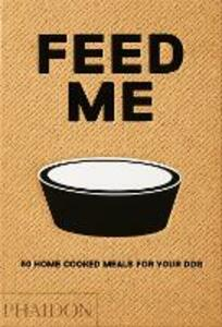 Feed Me: 50 Home Cooked Meals for your Dog - Liviana Prola - cover