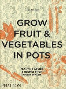 Grow fruit & vegetables in pots. Planting advice & recipes from great dixter - Aaron Bertelsen - copertina