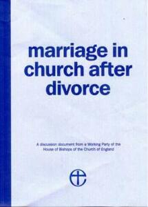 Marriage in Church After Divorce: A Discussion Document from a Working Party of the House of Bishops of the Church of England - House of Bishops - cover