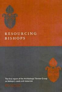 Resourcing Bishops: The First Report of the Archbishop's Review Group on Bishops' Needs and Resources - Archbishop's Council - cover