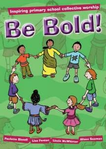 Be Bold!: Inspiring Primary School Collective Worship - Lizzie McWhirter,Paulette Bissell,Lisa Fenton - cover