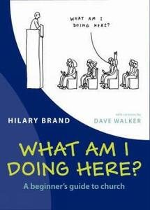 What am I Doing Here?: A Beginner's Guide to Church - Hilary Brand - cover