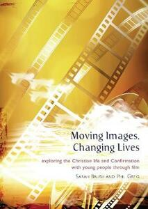 Moving Images,Changing Lives: Exploring the Christian Life and Confirmation with Young People Through Film - Phil Grieg,Sarah Brush - cover