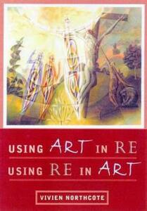 Using Art in RE, Using RE in Art - Vivien Northcote - cover