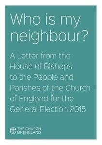 Who Is My Neighbour? A Letter From the House of Bishops: A Letter from the House of Bishops to the People and Parishes of the Church of England for the General Election 2015 - House of Bishops - cover