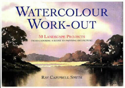 Watercolour Work-out: 50 Landscape Projects from Choosing a Scene to Painting the Picture - Ray Campbell Smith - cover