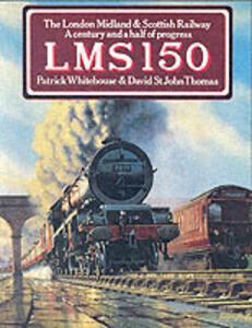 LMS 150: The London Midland and Scottish Railway - A Century and a Half of Progress - Patrick Whitehouse,David St. John Thomas - cover