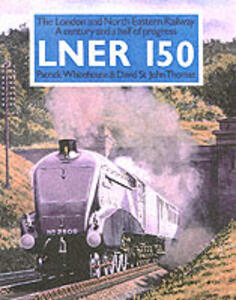 LNER 150: The London and North Eastern - A Century and a Half of Progress - David St. John Thomas,Patrick Whitehouse - cover