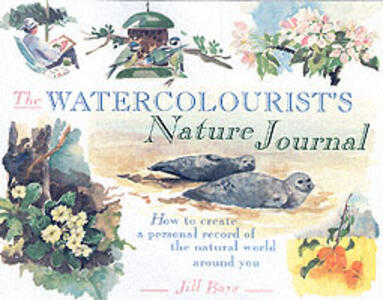 The Watercolourist's Nature Journal: How to Create a Personal Record of the Natural World Around You - Jill Bays - cover