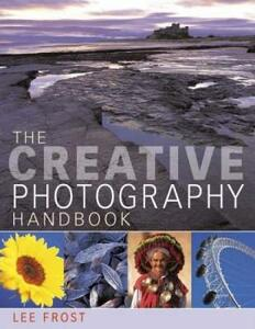 The Creative Photography Handbook: A Sourcebook of Over 70 Techniques and Ideas - Lee Frost - cover