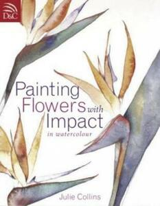 Painting Flowers with Impact: In Watercolour - Julie Collins - cover