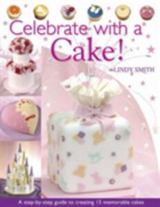 Celebrate with a Cake: A Step-by-Step Guide to Creating 15 Memorable Cakes - Lindy Smith - cover